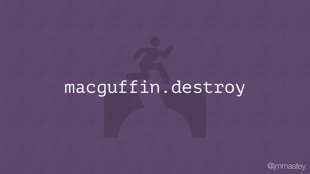@jmmastey macguffin.destroy