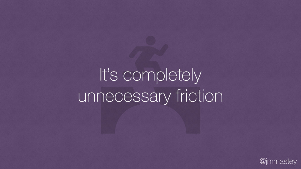 @jmmastey It's completely unnecessary friction