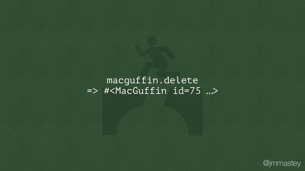 @jmmastey macguffin.delete => #<MacGuffin id=75...
