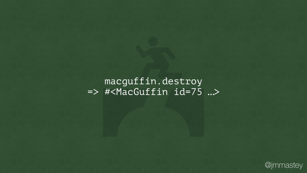 @jmmastey macguffin.destroy => #<MacGuffin id=7...