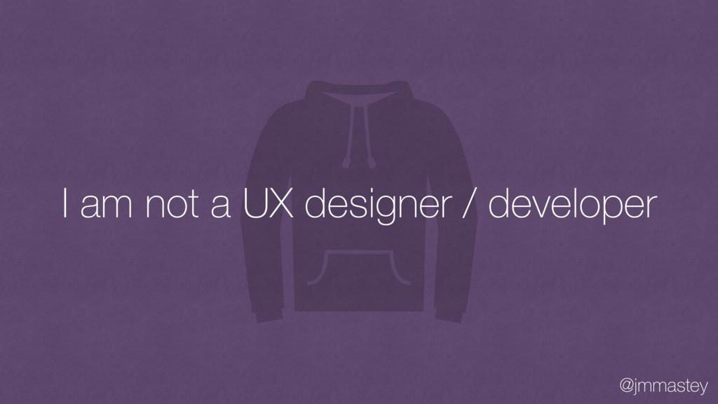 @jmmastey I am not a UX designer / developer