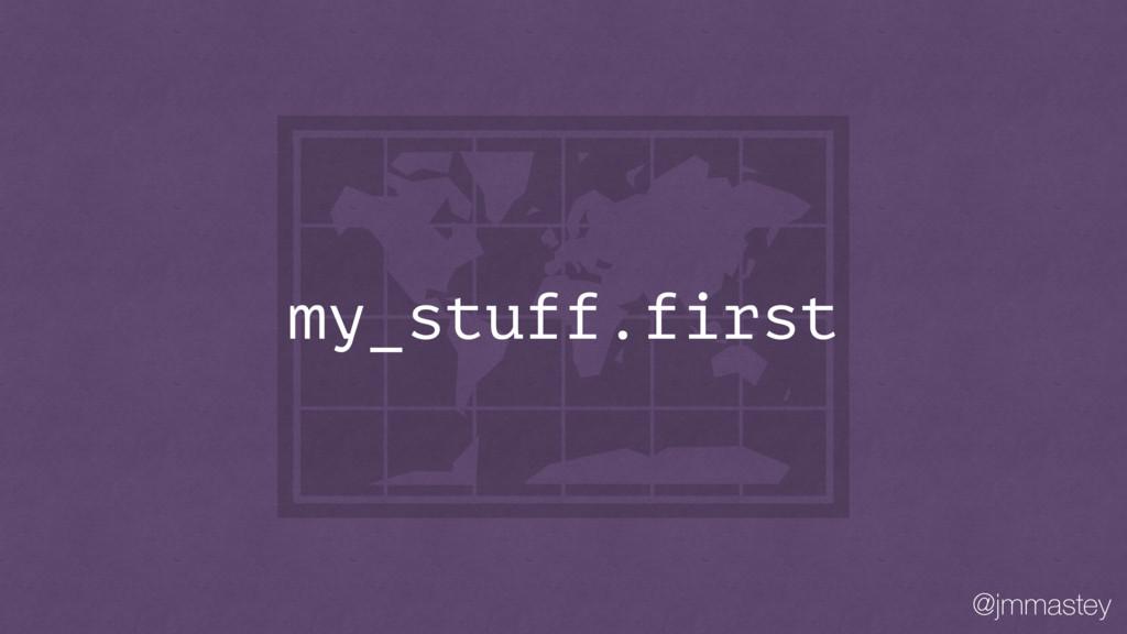 @jmmastey my_stuff.first
