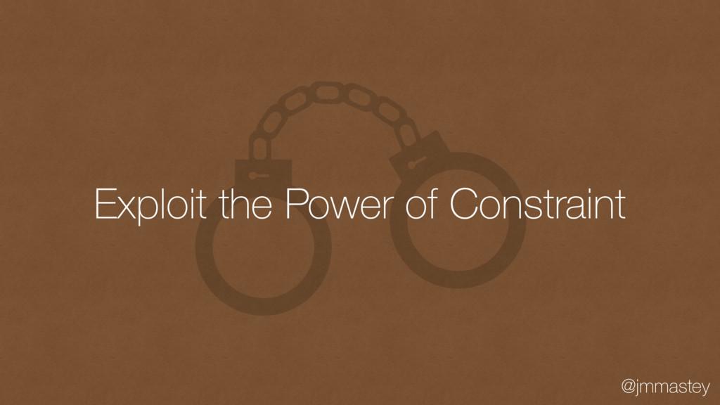 @jmmastey Exploit the Power of Constraint