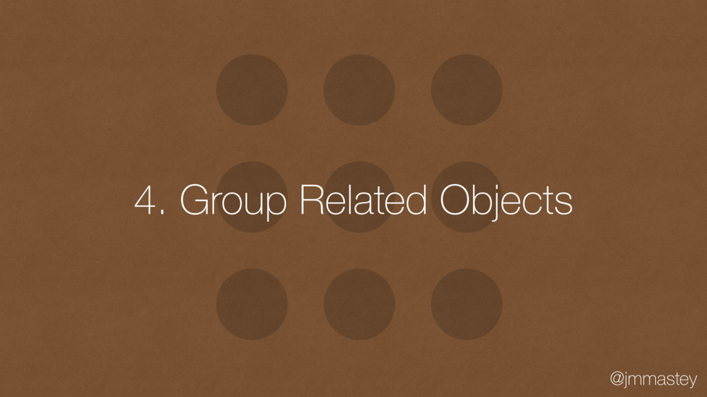@jmmastey 4. Group Related Objects