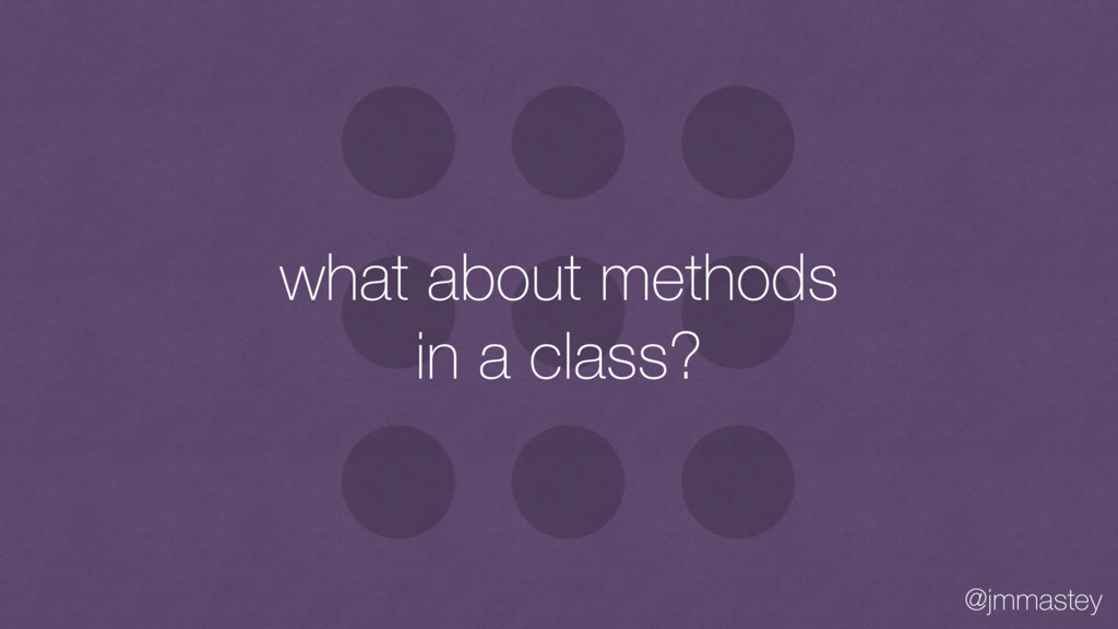 @jmmastey what about methods in a class?