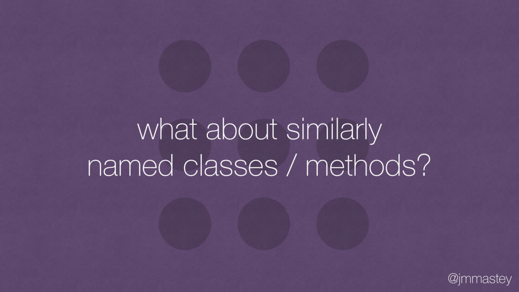 @jmmastey what about similarly named classes / ...