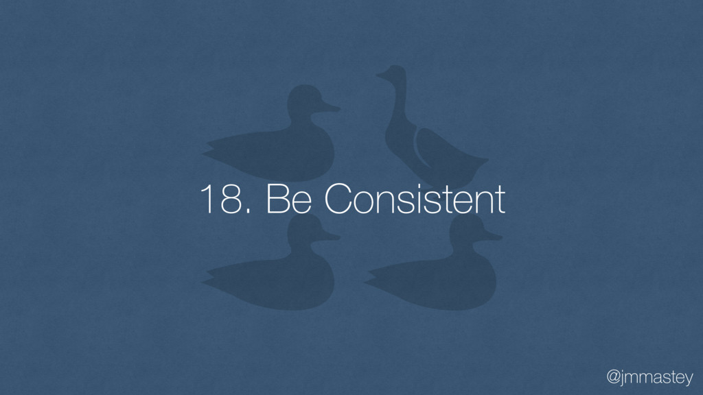 @jmmastey 18. Be Consistent