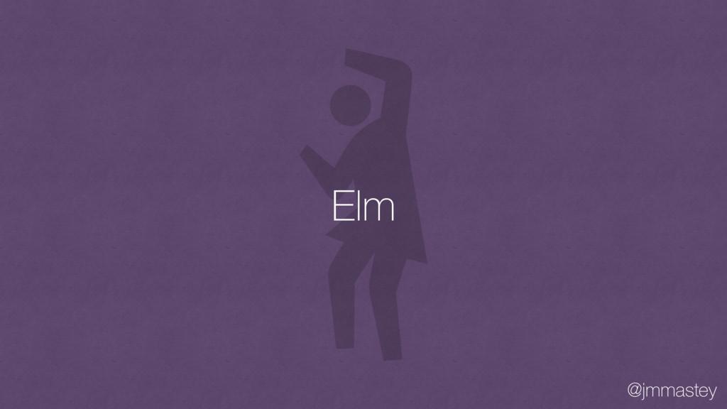@jmmastey Elm