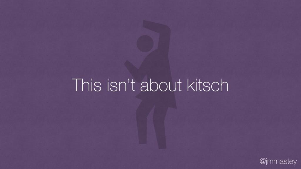 @jmmastey This isn't about kitsch