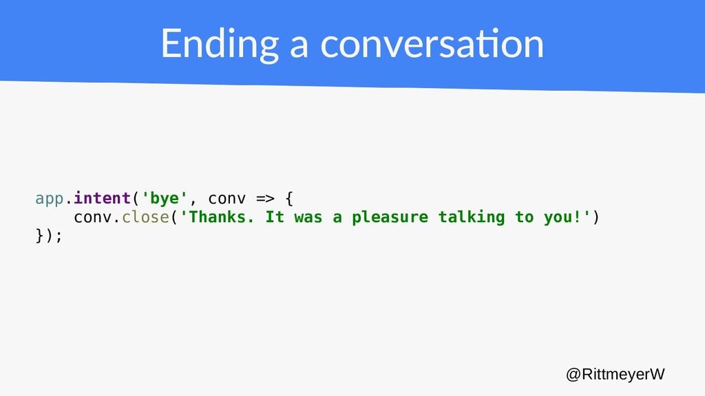 Ending a conversation app.intent('bye', conv =>...