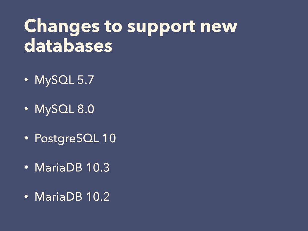 Changes to support new databases • MySQL 5.7 • ...
