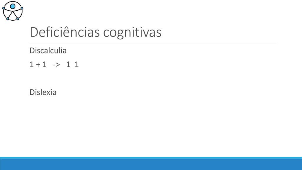 Deficiências cognitivas Discalculia 1 + 1 -> 1 ...