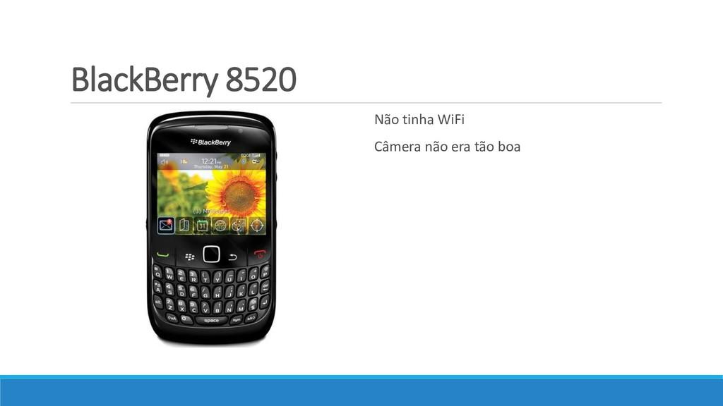 BlackBerry 8520 Não tinha WiFi Câmera não era t...