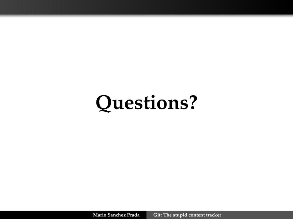 Questions? Mario Sanchez Prada Git: The stupid ...