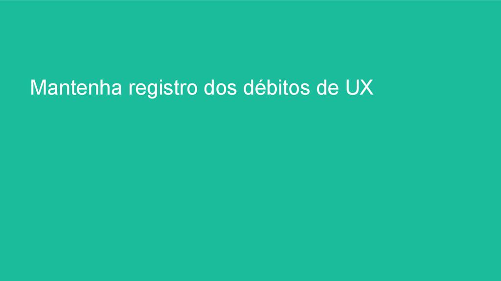 Mantenha registro dos débitos de UX