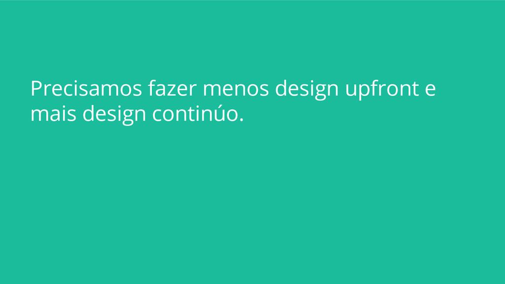 Precisamos fazer menos design upfront e mais de...
