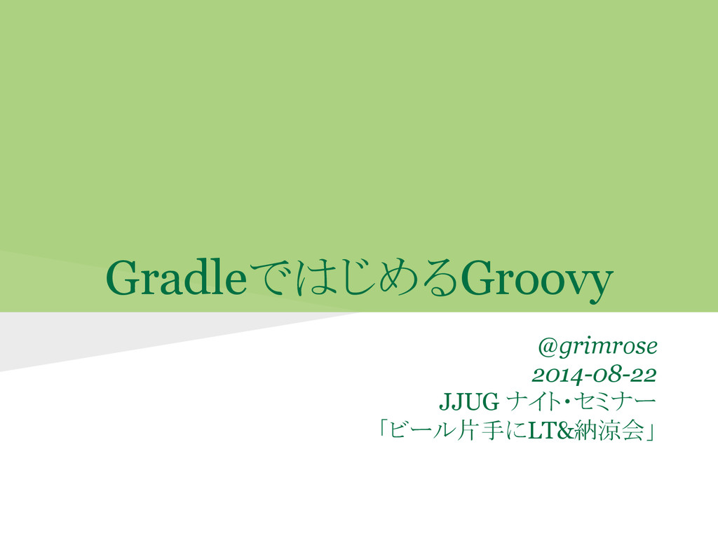 GradleではじめるGroovy @grimrose 2014-08-22 JJUG ナイト...
