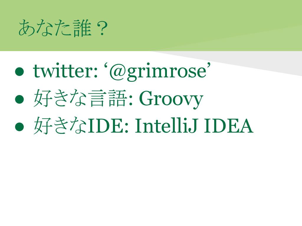 あなた誰? ● twitter: '@grimrose' ● 好きな言語: Groovy ● ...