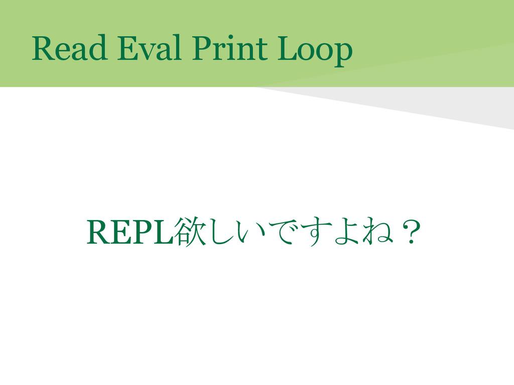 Read Eval Print Loop REPL欲しいですよね?