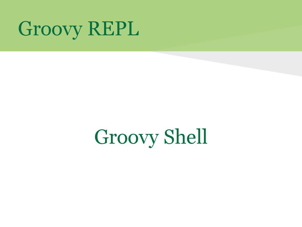 Groovy REPL Groovy Shell