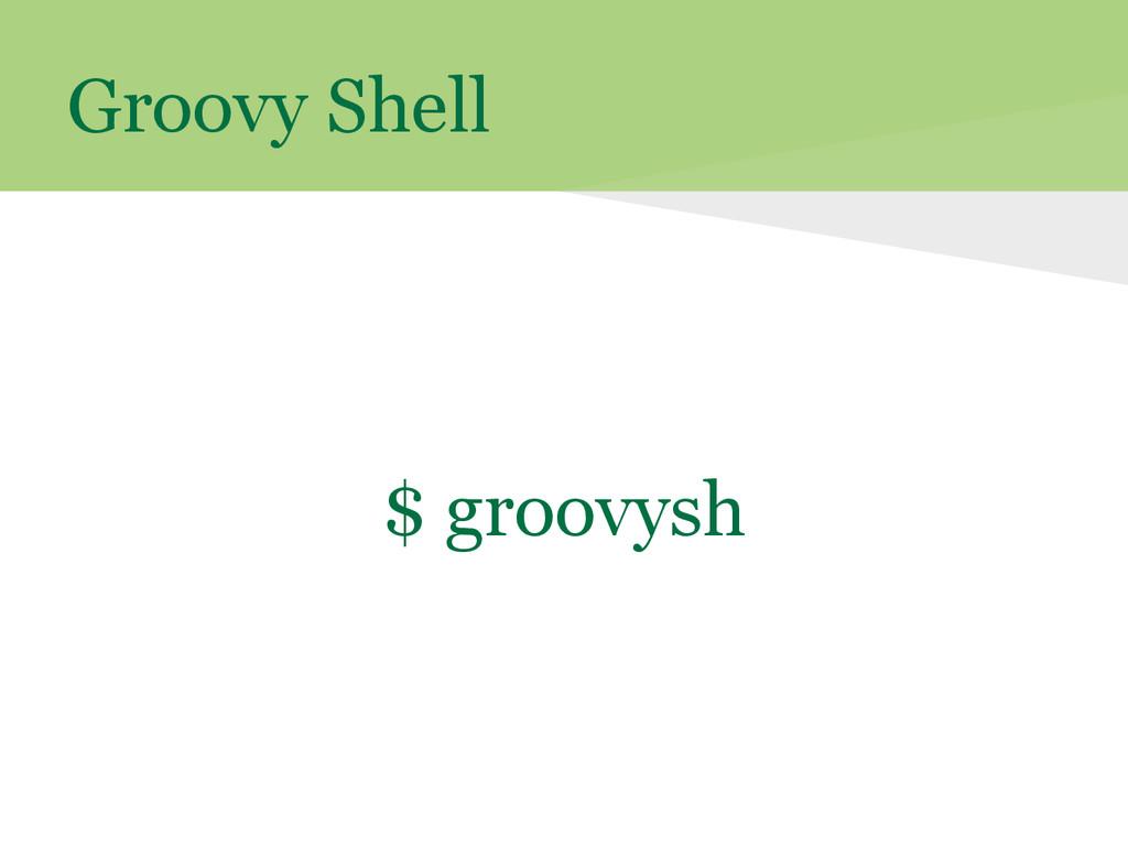 Groovy Shell $ groovysh