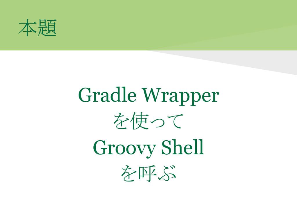 本題 Gradle Wrapper を使って Groovy Shell を呼ぶ