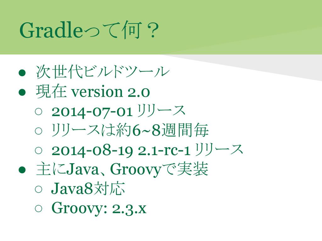 Gradleって何? ● 次世代ビルドツール ● 現在 version 2.0 ○ 2014-...