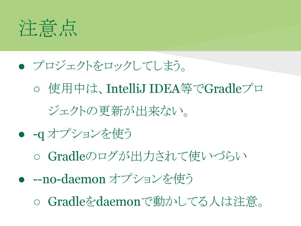 注意点 ● プロジェクトをロックしてしまう。 ○ 使用中は、IntelliJ IDEA等でGr...