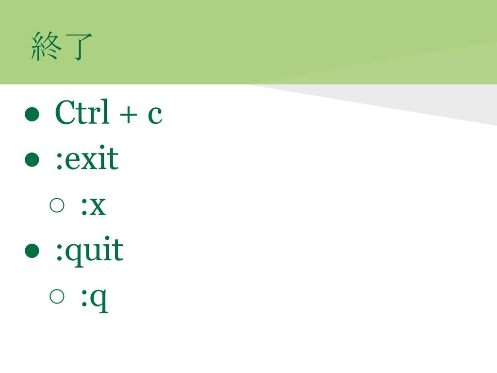 終了 ● Ctrl + c ● :exit ○ :x ● :quit ○ :q