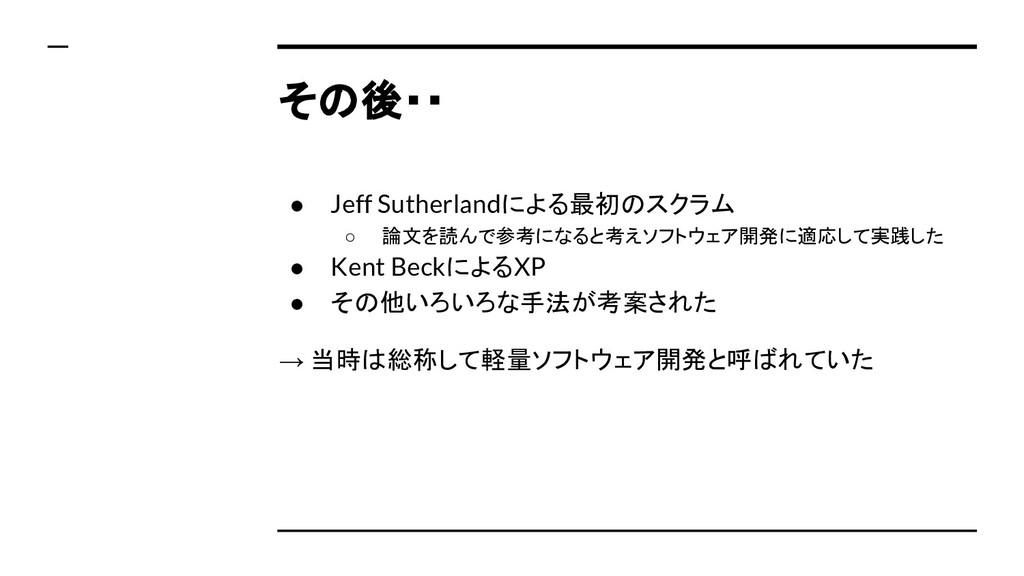 その後・・ ● Jeff Sutherlandによる最初のスクラム ○ 論文を読んで参考になる...