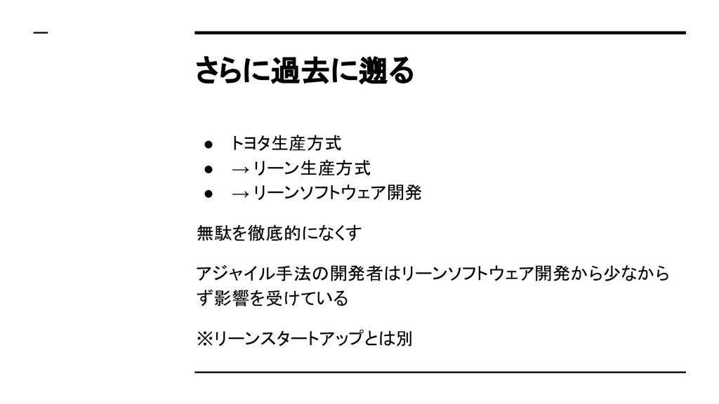 さらに過去に遡る ● トヨタ生産方式 ● → リーン生産方式 ● → リーンソフトウェア開発 ...