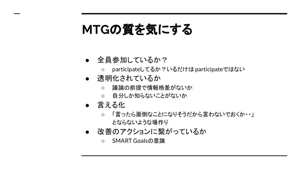 MTGの質を気にする ● 全員参加しているか? ○ participateしてるか?いるだけは...