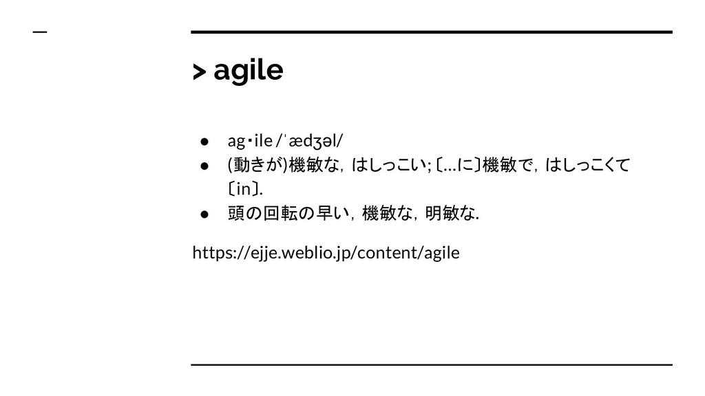 > agile ● ag・ile /ˈædʒəl/ ● (動きが)機敏な,はしっこい; 〔…に...
