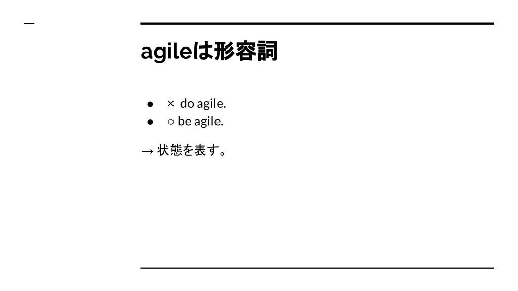 agileは形容詞 ● × do agile. ● ○ be agile. → 状態を表す。
