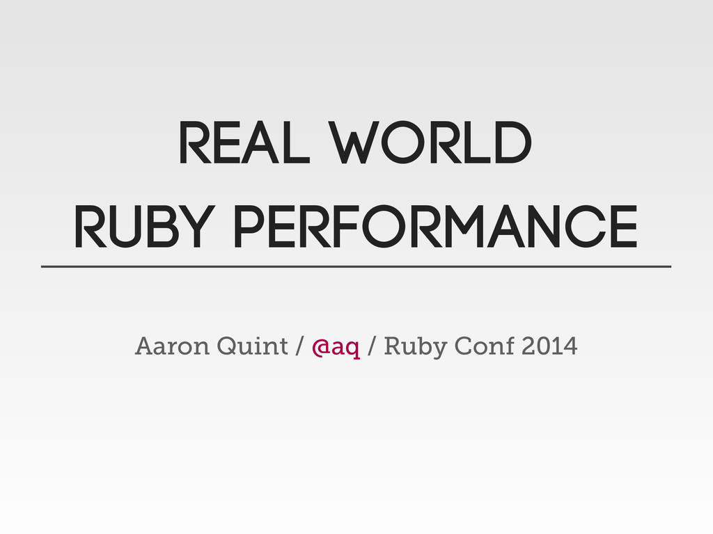 Real WORLD RUBY PERFORMANCE Aaron Quint / @aq /...