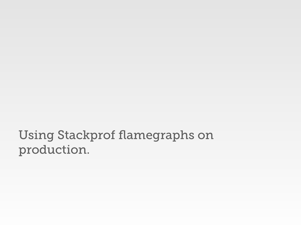 Using Stackprof flamegraphs on production.