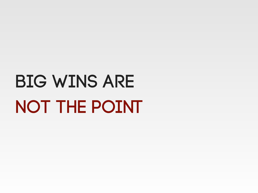 Big wins are not the point