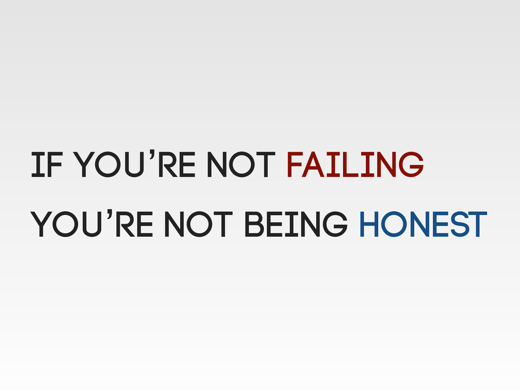 If you're not failing you're not being honest