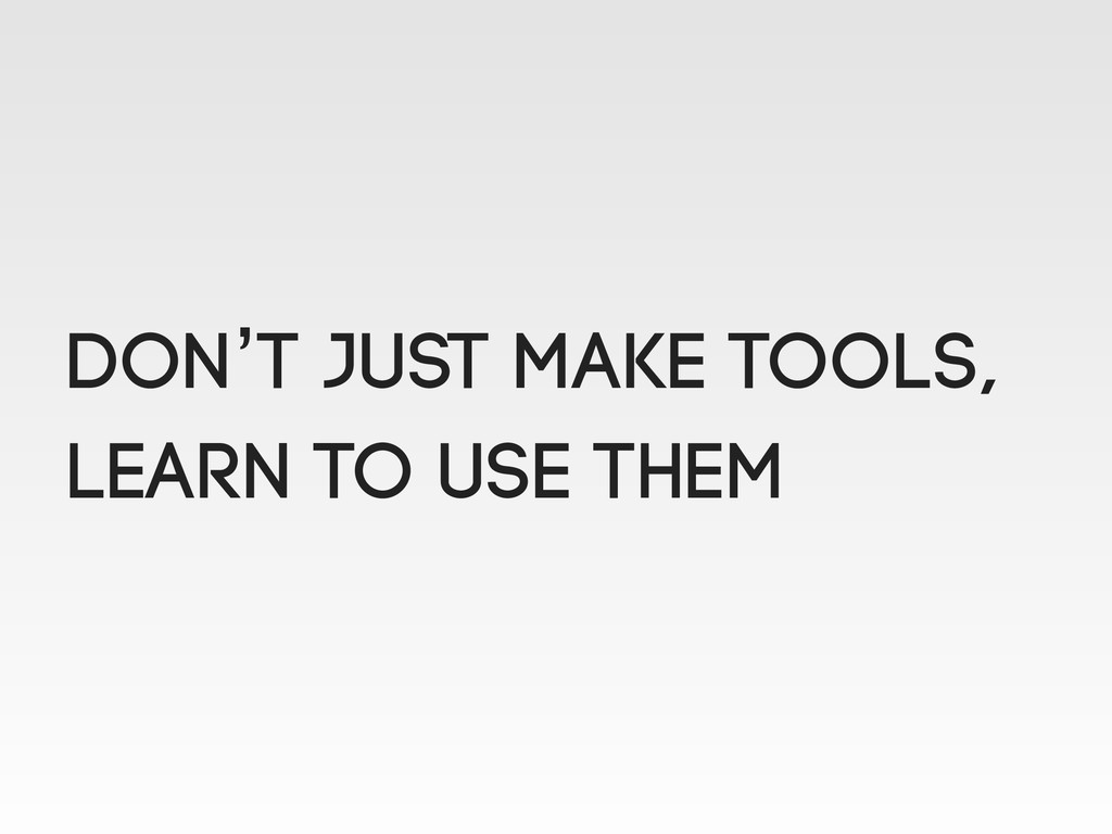 Don't just make tools, learn to use them
