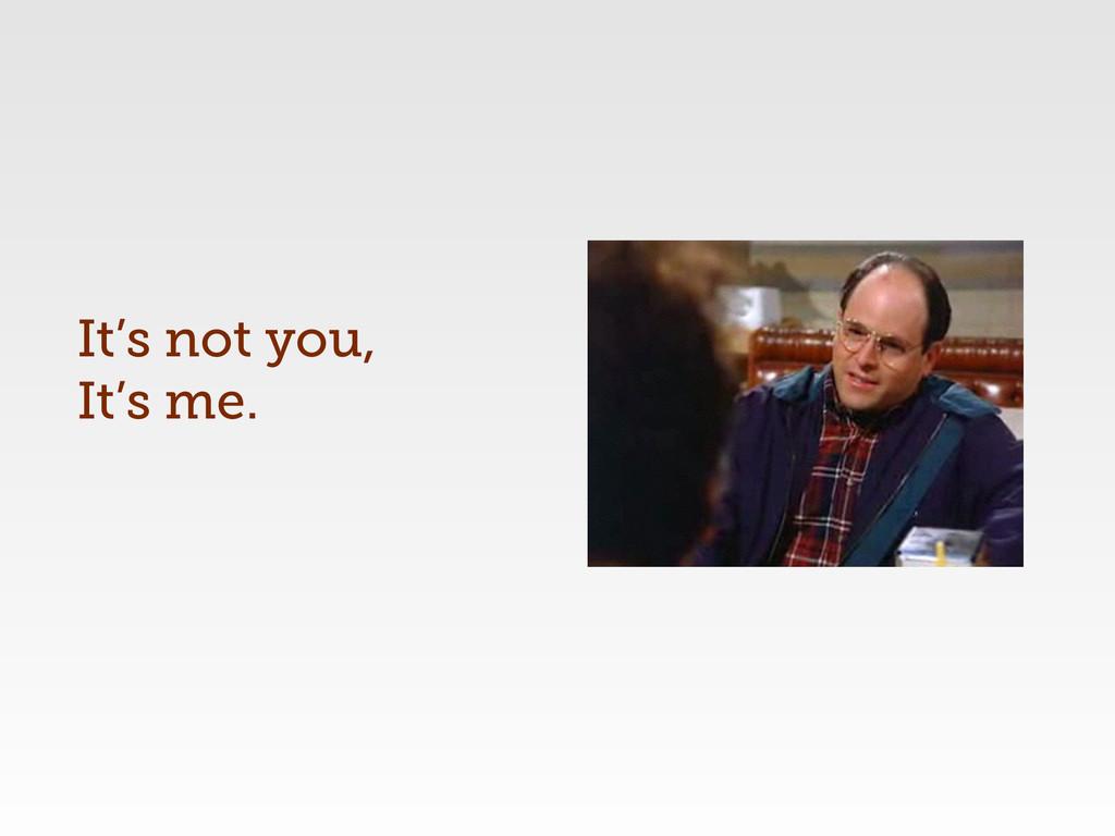 It's not you, It's me.