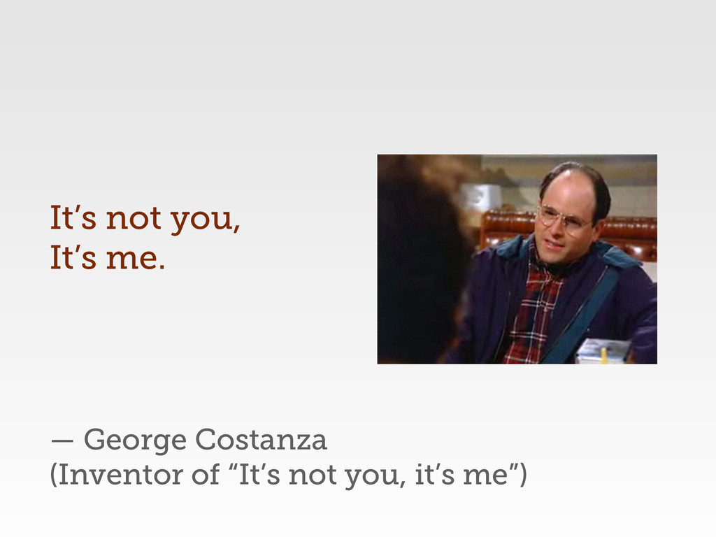 "— George Costanza (Inventor of ""It's not you, i..."