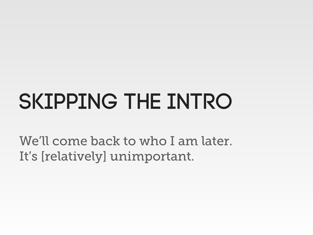 We'll come back to who I am later. It's [relati...