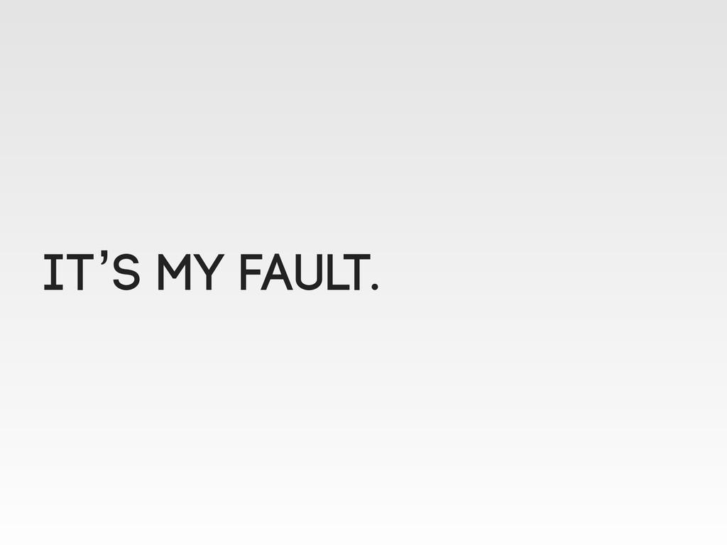 IT's MY FAULT.
