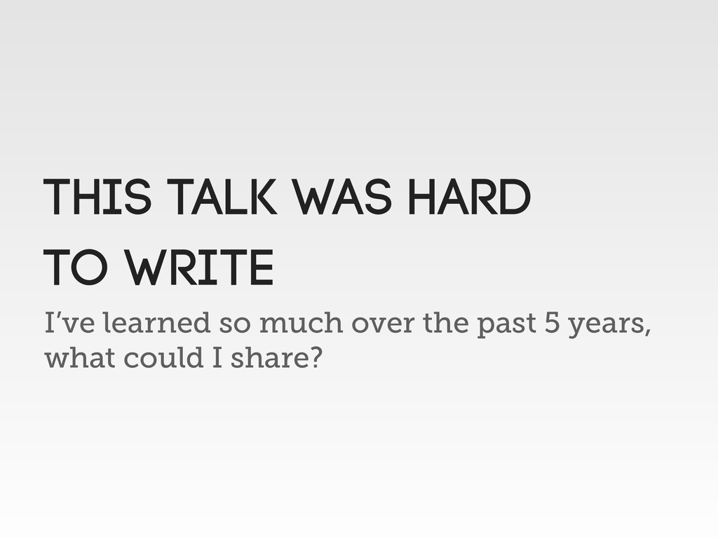 I've learned so much over the past 5 years, wha...