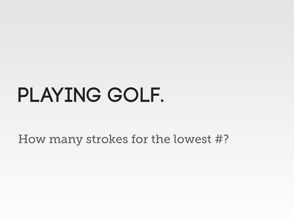 How many strokes for the lowest #? Playing golf.