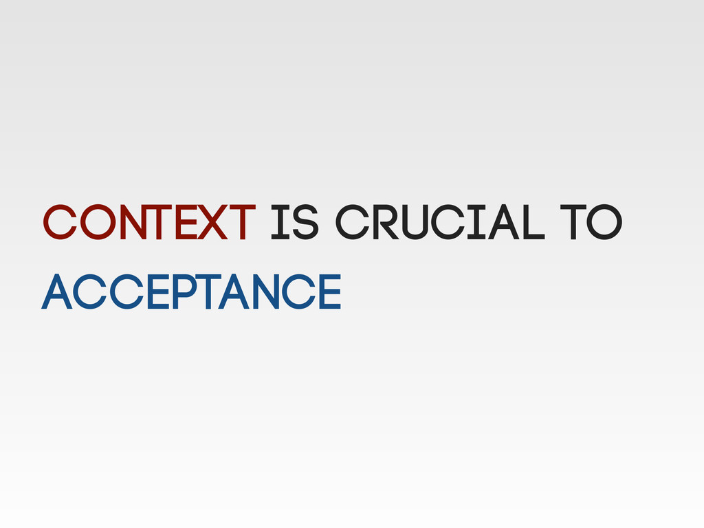 Context is crucial to acceptance
