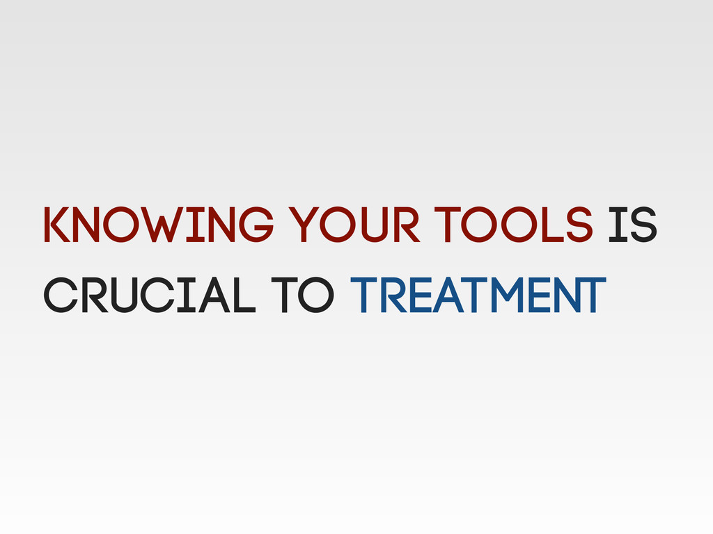 Knowing your tools is crucial to treatment