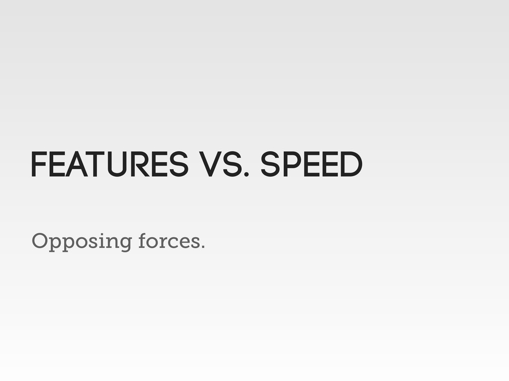 Opposing forces. Features vs. speed