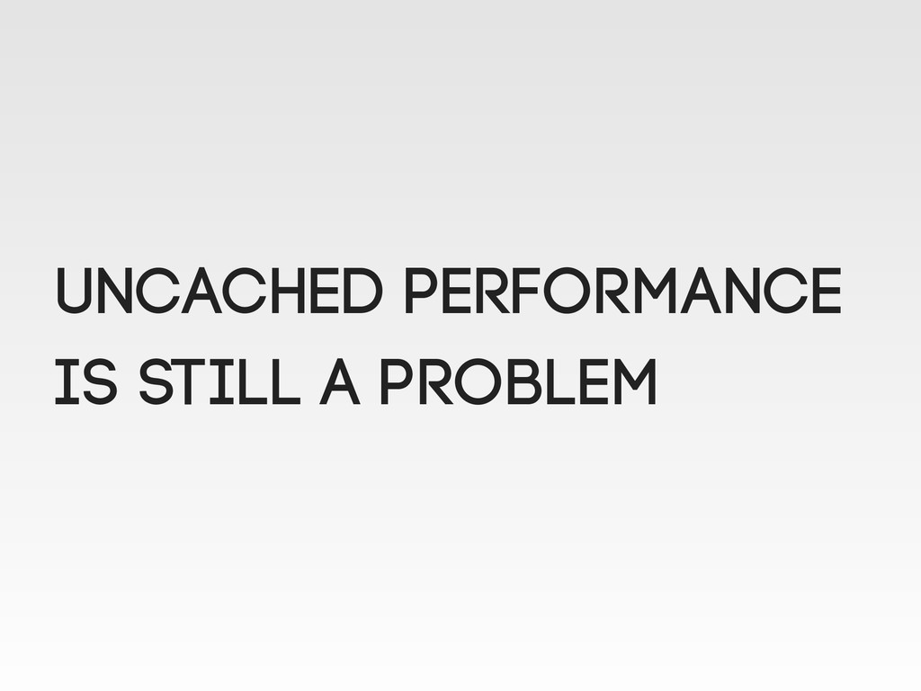 Uncached performance is still a problem