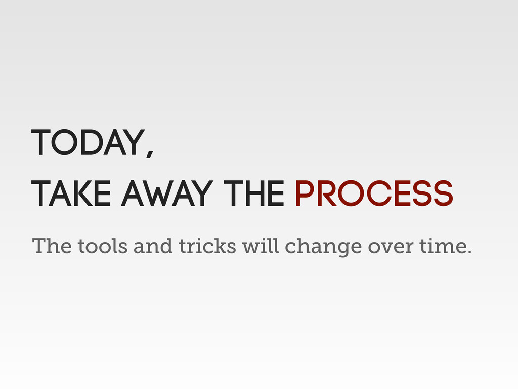 The tools and tricks will change over time. Tod...
